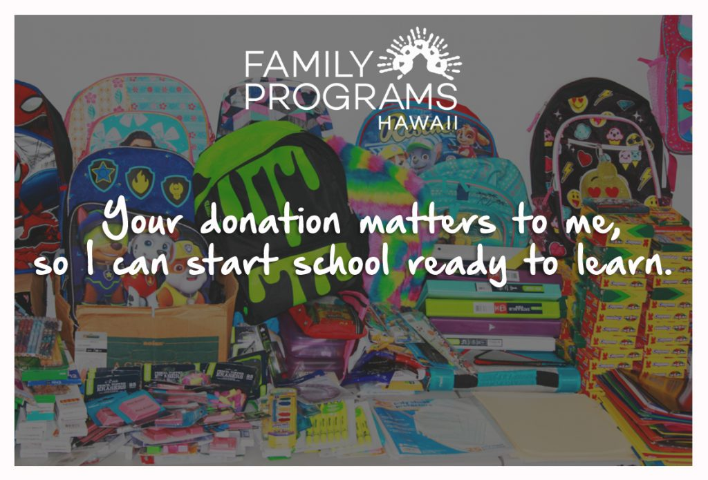 Your donation matters to me, so I can start school ready to learn. Family Programs Hawaii's School Supply Drive