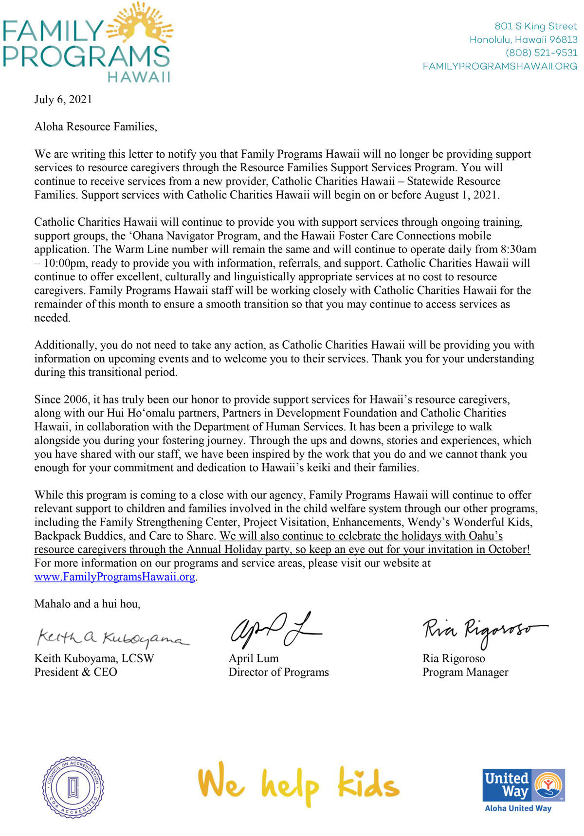 July 6, 2021 Aloha Resource Families, We are writing this letter to notify you that Family Programs Hawaii will no longer be providing support services to resource caregivers through the Resource Families Support Services Program. You will continue to receive services from a new provider, Catholic Charities Hawaii – Statewide Resource Families. Support services with Catholic Charities Hawaii will begin on or before August 1, 2021. Catholic Charities Hawaii will continue to provide you with support services through ongoing training, support groups, the 'Ohana Navigator Program, and the Hawaii Foster Care Connections mobile application. The Warm Line number will remain the same and will continue to operate daily from 8:30am – 10:00pm, ready to provide you with information, referrals, and support. Catholic Charities Hawaii will continue to offer excellent, culturally and linguistically appropriate services at no cost to resource caregivers. Family Programs Hawaii staff will be working closely with Catholic Charities Hawaii for the remainder of this month to ensure a smooth transition so that you may continue to access services as needed. Additionally, you do not need to take any action, as Catholic Charities Hawaii will be providing you with information on upcoming events and to welcome you to their services. Thank you for your understanding during this transitional period. Since 2006, it has truly been our honor to provide support services for Hawaii's resource caregivers, along with our Hui Ho'omalu partners, Partners in Development Foundation and Catholic Charities Hawaii, in collaboration with the Department of Human Services. It has been a privilege to walk alongside you during your fostering journey. Through the ups and downs, stories and experiences, which you have shared with our staff, we have been inspired by the work that you do and we cannot thank you enough for your commitment and dedication to Hawaii's keiki and their families. While this program is comin